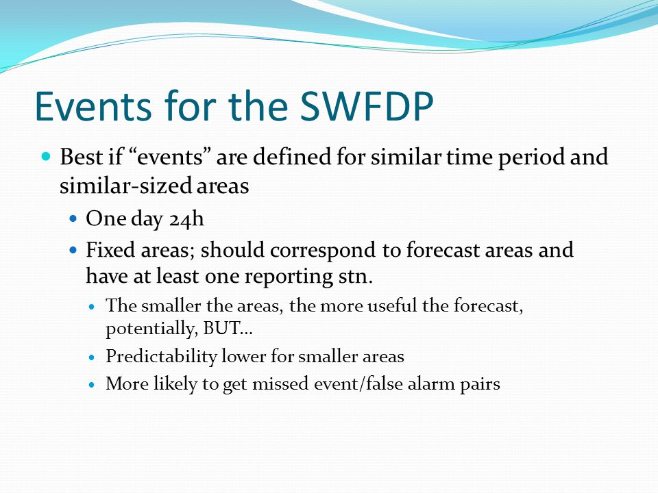 Events for the SWFDP Best if events are defined for similar time period and similar-sized areas One day 24h Fixed areas; should correspond to forecast areas and have at least one reporting stn.