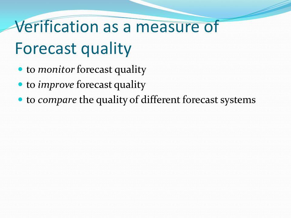 Verification as a measure of Forecast quality to monitor forecast quality to improve forecast quality to compare the quality of different forecast sys