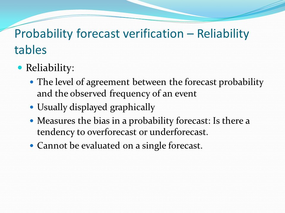 Probability forecast verification – Reliability tables Reliability: The level of agreement between the forecast probability and the observed frequency