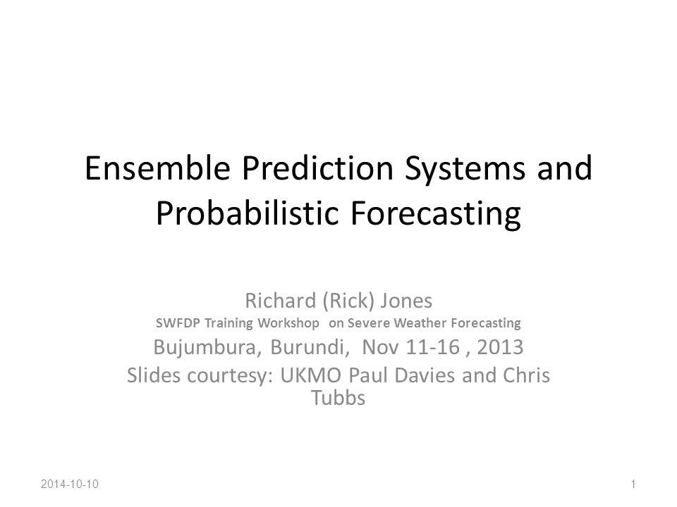 Ensemble Prediction Systems and Probabilistic Forecasting Richard (Rick) Jones SWFDP Training Workshop on Severe Weather Forecasting Bujumbura, Burund