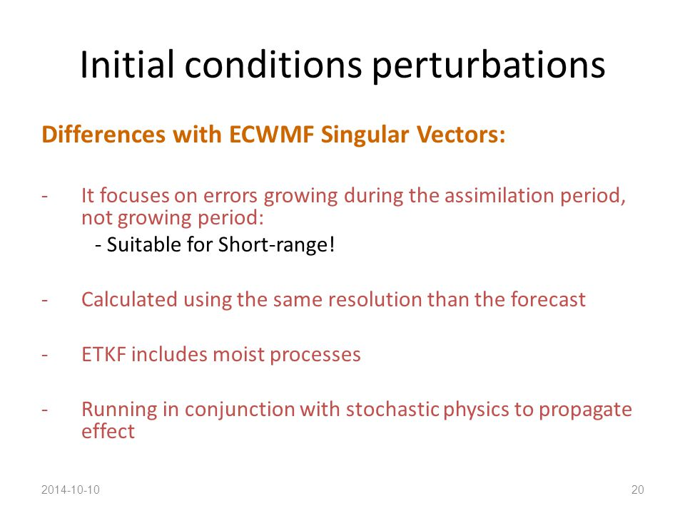 Initial conditions perturbations Differences with ECWMF Singular Vectors: -It focuses on errors growing during the assimilation period, not growing period: - Suitable for Short-range.