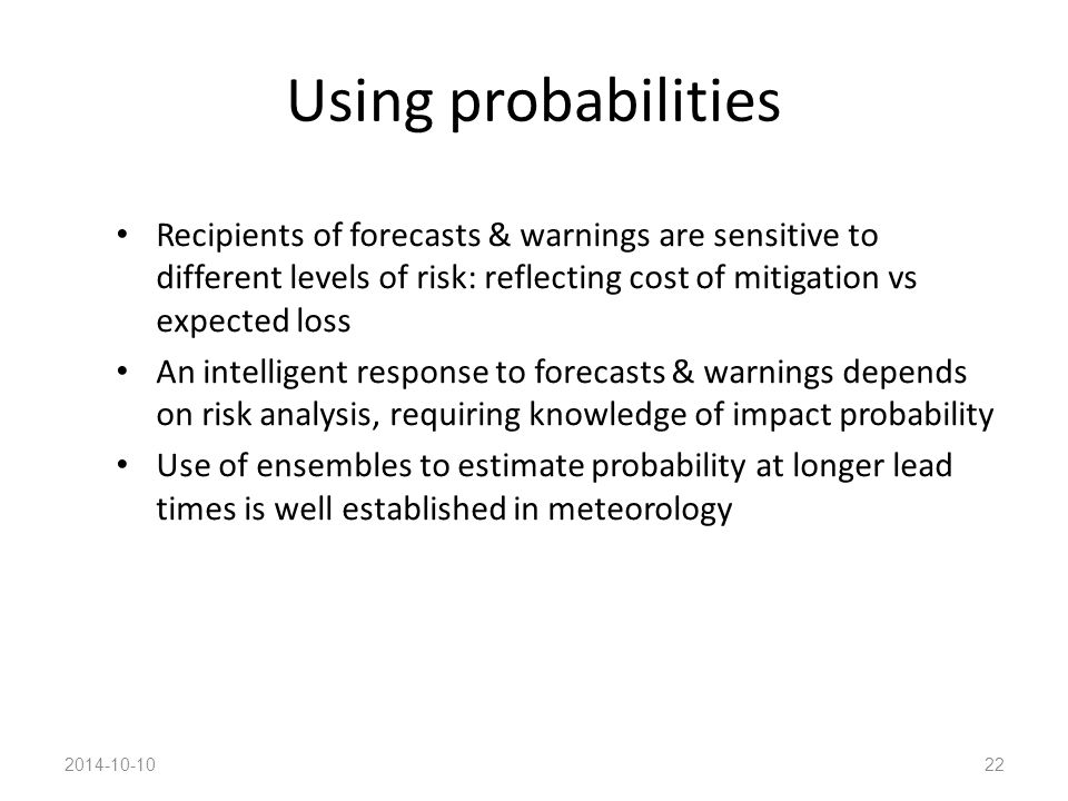 Using probabilities Recipients of forecasts & warnings are sensitive to different levels of risk: reflecting cost of mitigation vs expected loss An intelligent response to forecasts & warnings depends on risk analysis, requiring knowledge of impact probability Use of ensembles to estimate probability at longer lead times is well established in meteorology 2014-10-1022