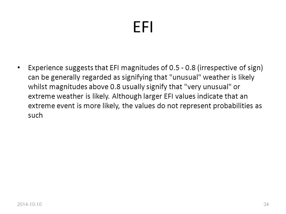 EFI Experience suggests that EFI magnitudes of 0.5 - 0.8 (irrespective of sign) can be generally regarded as signifying that unusual weather is likely whilst magnitudes above 0.8 usually signify that very unusual or extreme weather is likely.
