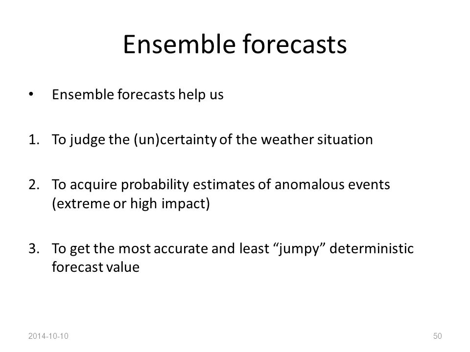 Ensemble forecasts Ensemble forecasts help us 1.To judge the (un)certainty of the weather situation 2.To acquire probability estimates of anomalous events (extreme or high impact) 3.To get the most accurate and least jumpy deterministic forecast value 2014-10-1050