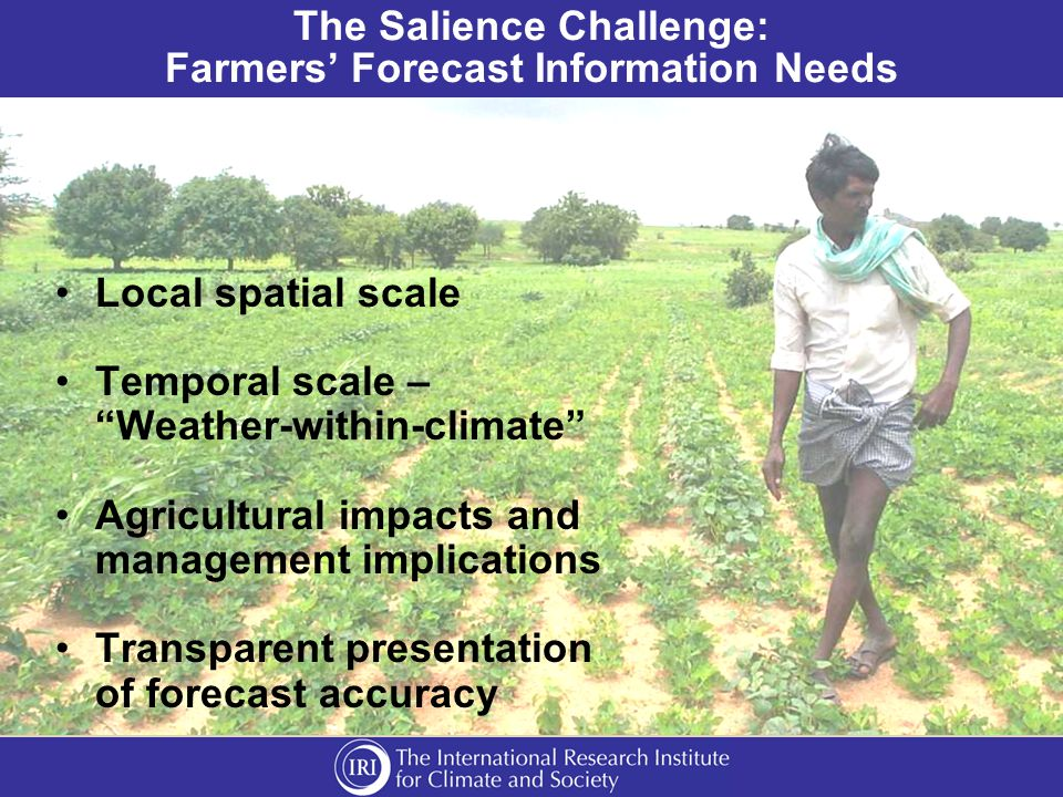 The Salience Challenge: Farmers' Forecast Information Needs Local spatial scale Temporal scale – Weather-within-climate Agricultural impacts and management implications Transparent presentation of forecast accuracy