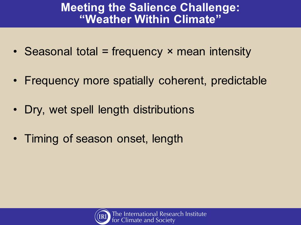 Meeting the Salience Challenge: Weather Within Climate Seasonal total = frequency × mean intensity Frequency more spatially coherent, predictable Dry, wet spell length distributions Timing of season onset, length