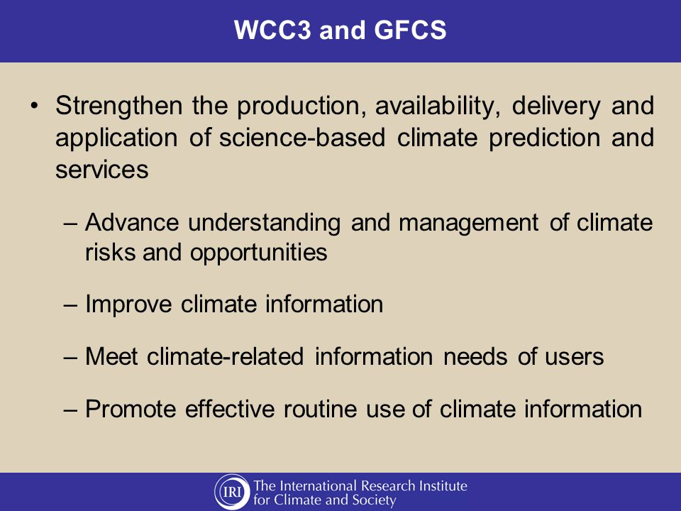WCC3 and GFCS Strengthen the production, availability, delivery and application of science-based climate prediction and services –Advance understanding and management of climate risks and opportunities –Improve climate information –Meet climate-related information needs of users –Promote effective routine use of climate information