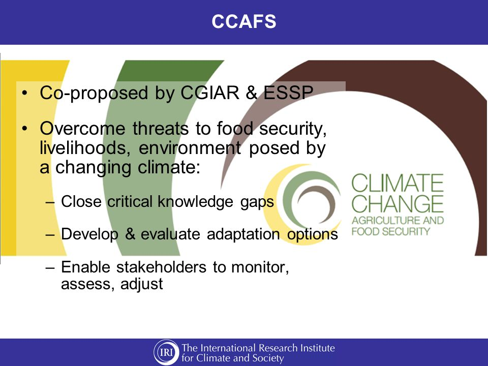 CCAFS Co-proposed by CGIAR & ESSP Overcome threats to food security, livelihoods, environment posed by a changing climate: –Close critical knowledge gaps –Develop & evaluate adaptation options –Enable stakeholders to monitor, assess, adjust