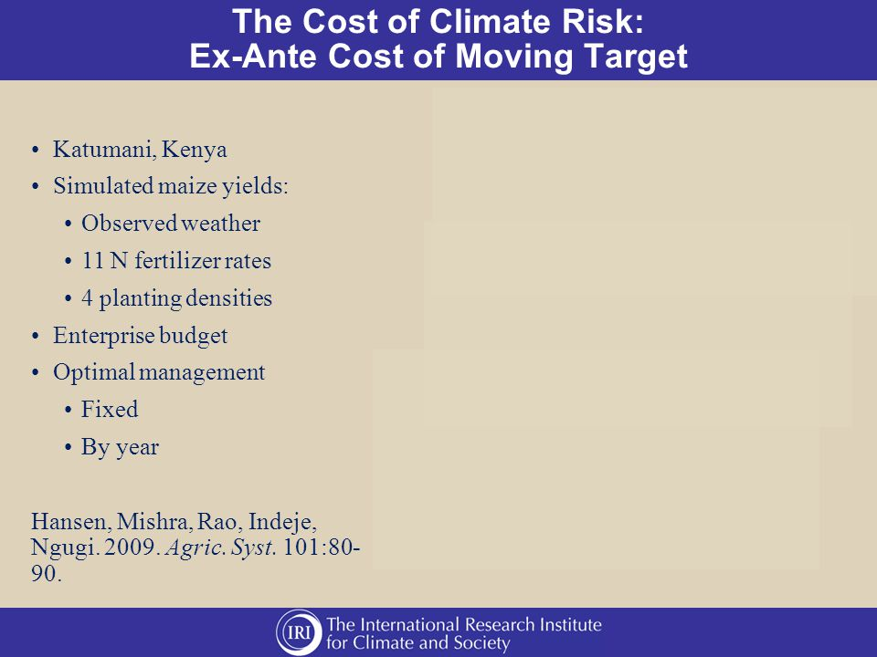 The Cost of Climate Risk: Ex-Ante Cost of Moving Target Katumani, Kenya Simulated maize yields: Observed weather 11 N fertilizer rates 4 planting densities Enterprise budget Optimal management Fixed By year Hansen, Mishra, Rao, Indeje, Ngugi.