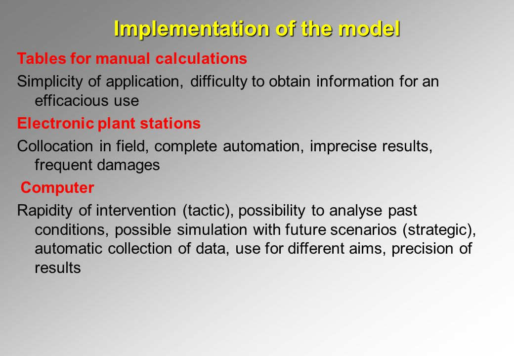 Implementation of the model Tables for manual calculations Simplicity of application, difficulty to obtain information for an efficacious use Electronic plant stations Collocation in field, complete automation, imprecise results, frequent damages Computer Rapidity of intervention (tactic), possibility to analyse past conditions, possible simulation with future scenarios (strategic), automatic collection of data, use for different aims, precision of results