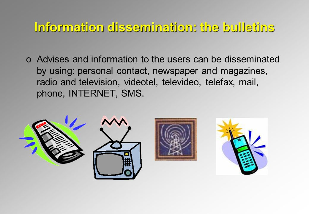 Information dissemination: the bulletins oAdvises and information to the users can be disseminated by using: personal contact, newspaper and magazines, radio and television, videotel, televideo, telefax, mail, phone, INTERNET, SMS.