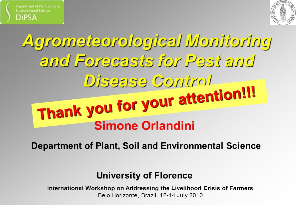 Agrometeorological Monitoring and Forecasts for Pest and Disease Control Simone Orlandini Department of Plant, Soil and Environmental Science University of Florence International Workshop on Addressing the Livelihood Crisis of Farmers Belo Horizonte, Brazil, 12-14 July 2010 Thank you for your attention!!!