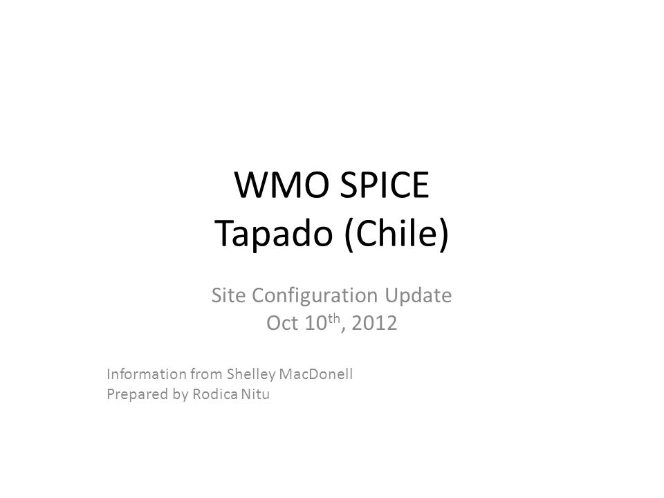 WMO SPICE Tapado (Chile) Site Configuration Update Oct 10 th, 2012 Information from Shelley MacDonell Prepared by Rodica Nitu