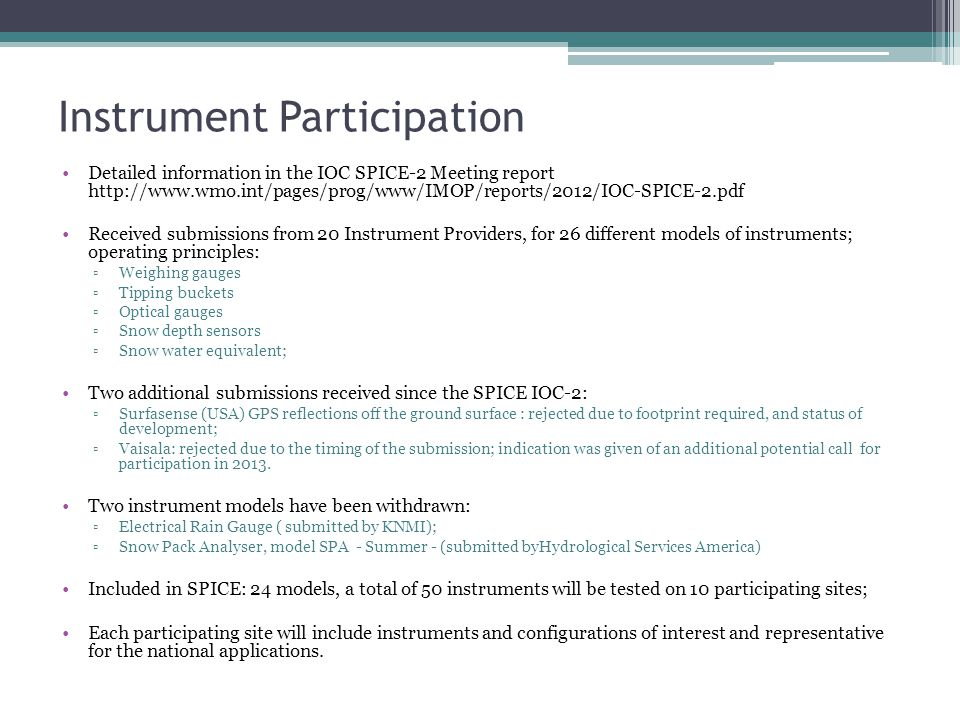 Instrument Participation Detailed information in the IOC SPICE-2 Meeting report http://www.wmo.int/pages/prog/www/IMOP/reports/2012/IOC-SPICE-2.pdf Received submissions from 20 Instrument Providers, for 26 different models of instruments; operating principles: ▫Weighing gauges ▫Tipping buckets ▫Optical gauges ▫Snow depth sensors ▫Snow water equivalent; Two additional submissions received since the SPICE IOC-2: ▫Surfasense (USA) GPS reflections off the ground surface : rejected due to footprint required, and status of development; ▫Vaisala: rejected due to the timing of the submission; indication was given of an additional potential call for participation in 2013.
