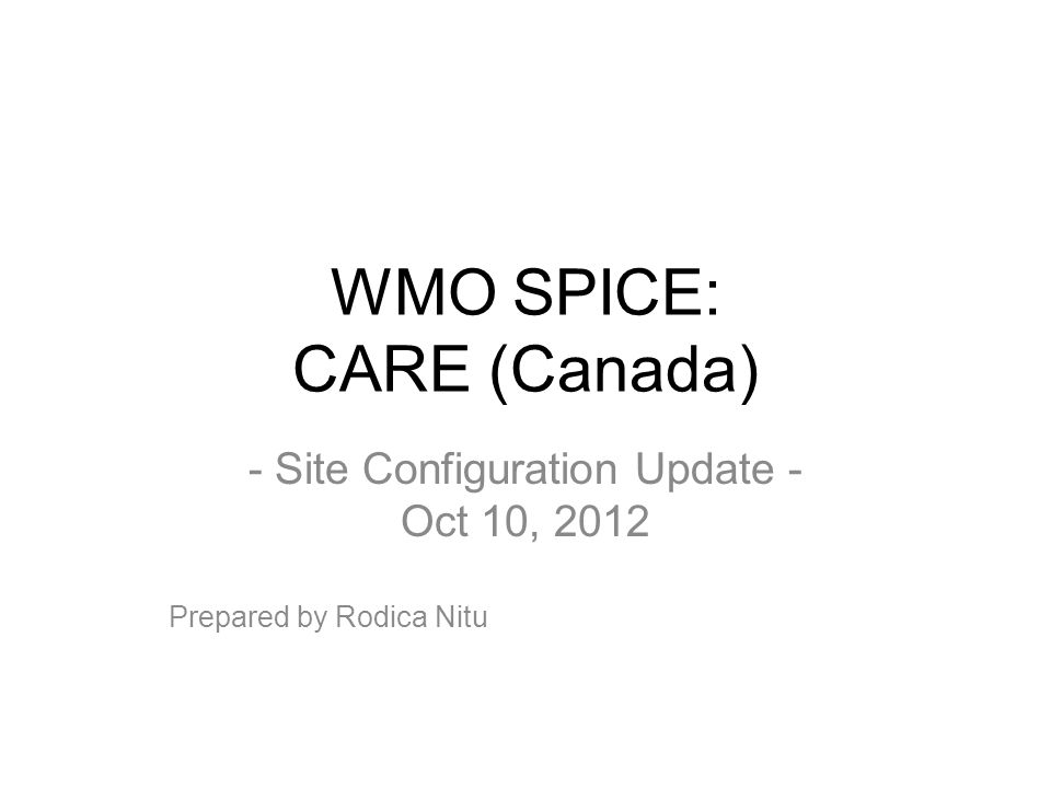 WMO SPICE: CARE (Canada) - Site Configuration Update - Oct 10, 2012 Prepared by Rodica Nitu