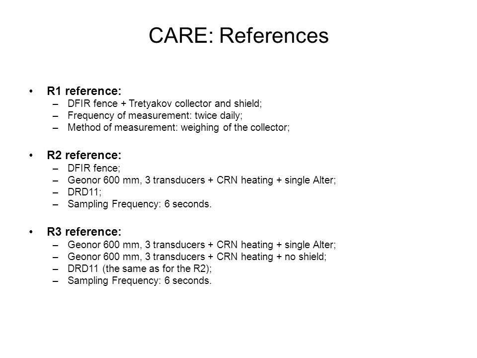 CARE: References R1 reference: –DFIR fence + Tretyakov collector and shield; –Frequency of measurement: twice daily; –Method of measurement: weighing of the collector; R2 reference: –DFIR fence; –Geonor 600 mm, 3 transducers + CRN heating + single Alter; –DRD11; –Sampling Frequency: 6 seconds.
