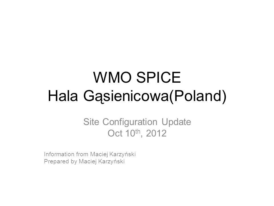 WMO SPICE Hala Gąsienicowa(Poland) Site Configuration Update Oct 10 th, 2012 Information from Maciej Karzyński Prepared by Maciej Karzyński