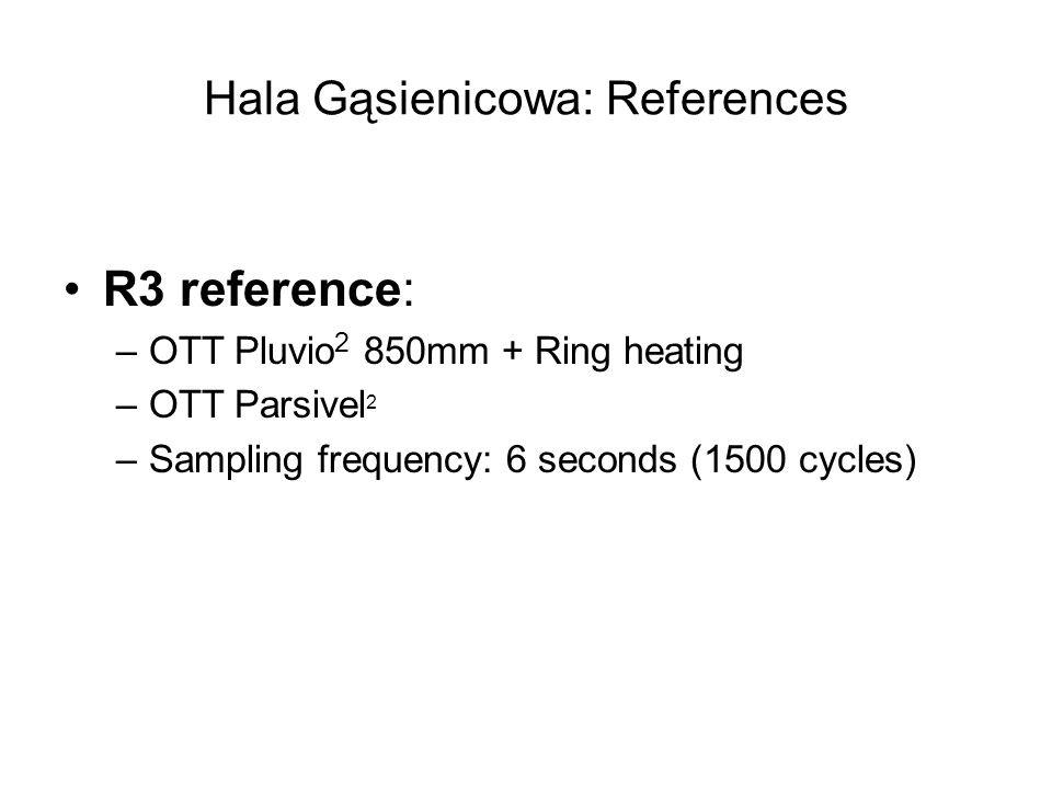 Hala Gąsienicowa: References R3 reference: –OTT Pluvio 2 850mm + Ring heating –OTT Parsivel 2 –Sampling frequency: 6 seconds (1500 cycles)
