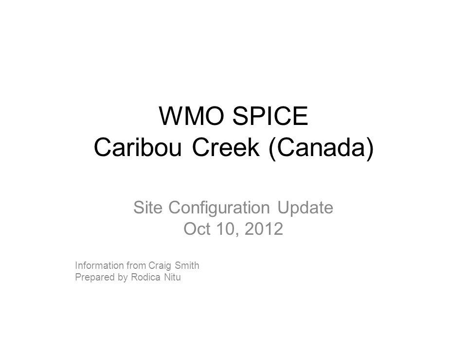 WMO SPICE Caribou Creek (Canada) Site Configuration Update Oct 10, 2012 Information from Craig Smith Prepared by Rodica Nitu
