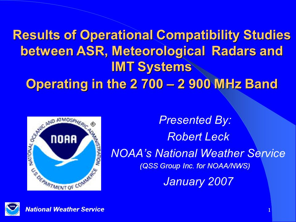 National Weather Service 1 Results of Operational Compatibility Studies between ASR, Meteorological Radars and IMT Systems Operating in the 2 700 – 2 900 MHz Band Presented By: Robert Leck NOAA's National Weather Service (QSS Group Inc.