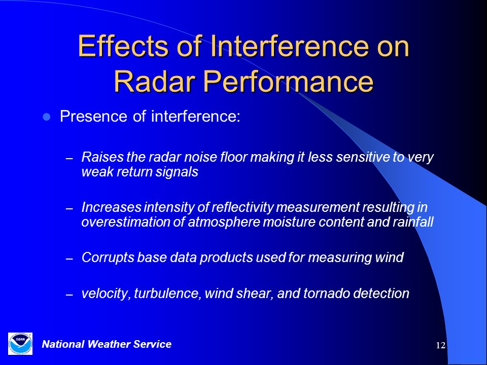 National Weather Service 12 Effects of Interference on Radar Performance Presence of interference: – Raises the radar noise floor making it less sensitive to very weak return signals – Increases intensity of reflectivity measurement resulting in overestimation of atmosphere moisture content and rainfall – Corrupts base data products used for measuring wind – velocity, turbulence, wind shear, and tornado detection
