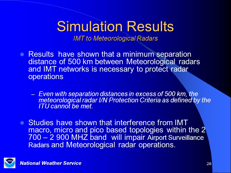 National Weather Service 26 Simulation Results IMT to Meteorological Radars Results have shown that a minimum separation distance of 500 km between Meteorological radars and IMT networks is necessary to protect radar operations – Even with separation distances in excess of 500 km, the meteorological radar I/N Protection Criteria as defined by the ITU cannot be met.