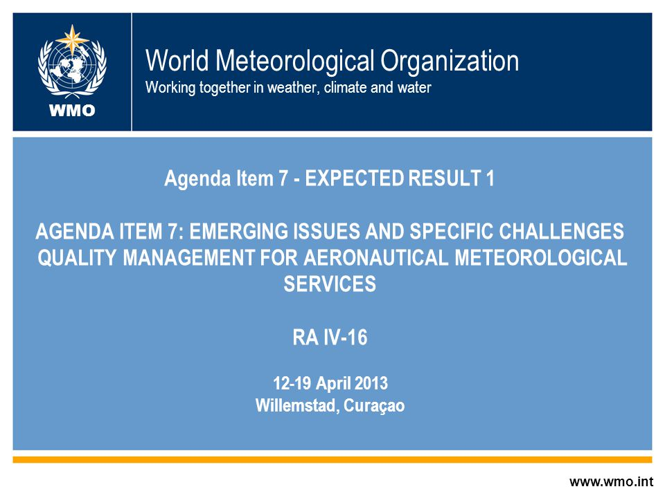 © World Meteorological Organization World Meteorological Organization Working together in weather, climate and water Agenda Item 7 - EXPECTED RESULT 1 AGENDA ITEM 7: EMERGING ISSUES AND SPECIFIC CHALLENGES QUALITY MANAGEMENT FOR AERONAUTICAL METEOROLOGICAL SERVICES RA IV-16 12-19 April 2013 Willemstad, Curaçao www.wmo.int WMO