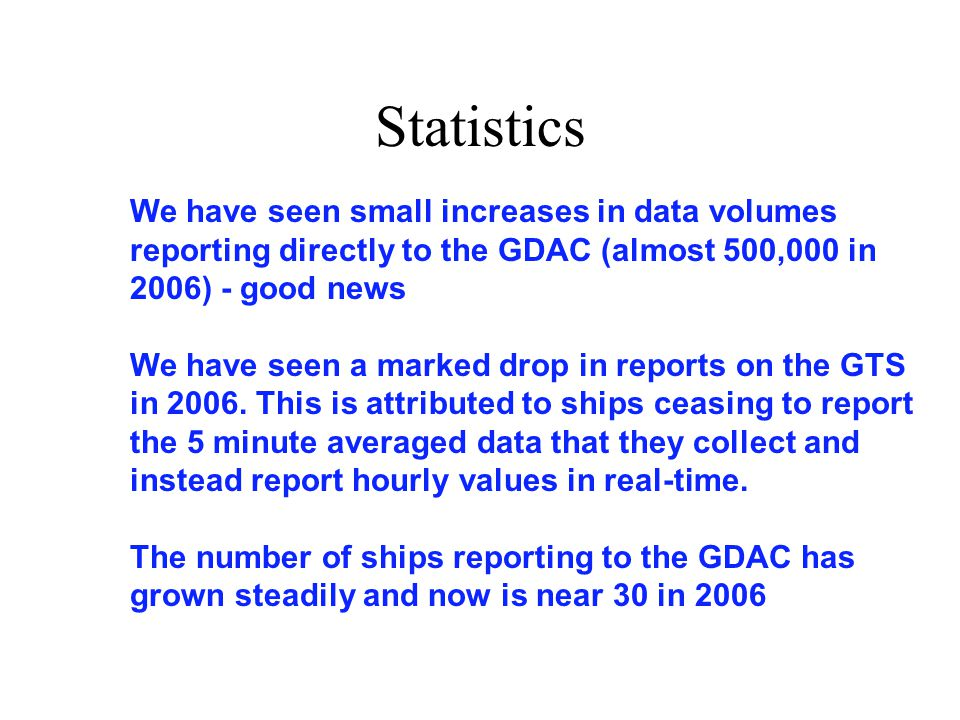 Statistics We have seen small increases in data volumes reporting directly to the GDAC (almost 500,000 in 2006) - good news We have seen a marked drop in reports on the GTS in 2006.
