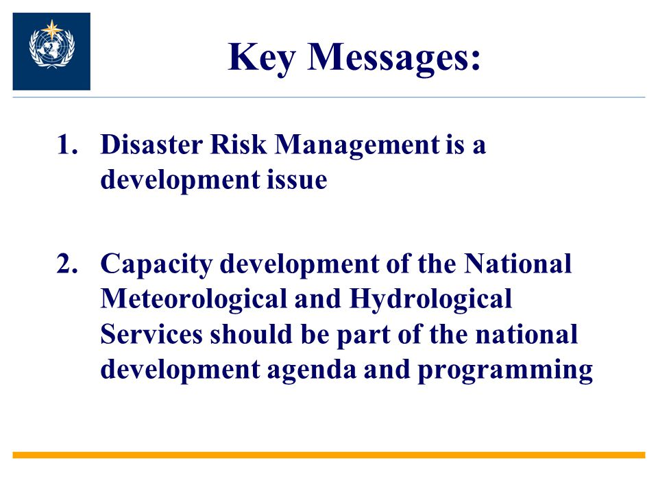 1.Disaster Risk Management is a development issue 2.Capacity development of the National Meteorological and Hydrological Services should be part of the national development agenda and programming Key Messages: