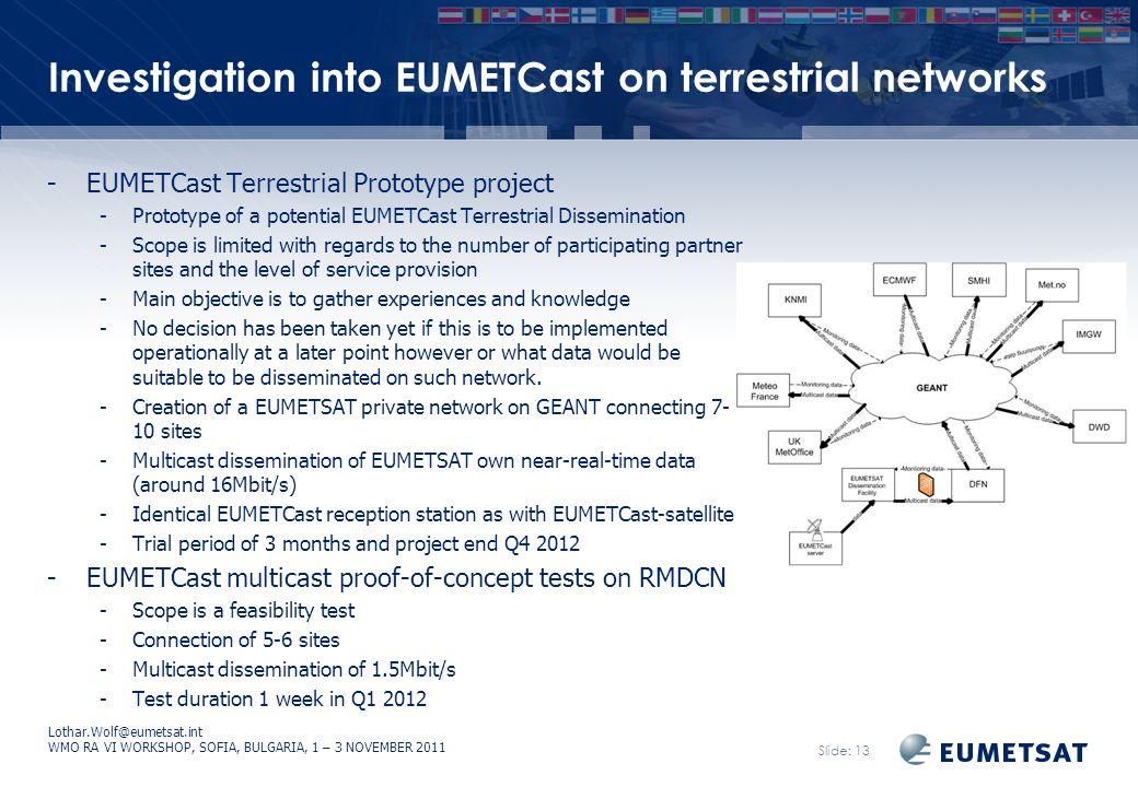 Lothar.Wolf@eumetsat.int WMO RA VI WORKSHOP, SOFIA, BULGARIA, 1 – 3 NOVEMBER 2011 Slide: 13 Investigation into EUMETCast on terrestrial networks -EUMETCast Terrestrial Prototype project -Prototype of a potential EUMETCast Terrestrial Dissemination -Scope is limited with regards to the number of participating partner sites and the level of service provision -Main objective is to gather experiences and knowledge -No decision has been taken yet if this is to be implemented operationally at a later point however or what data would be suitable to be disseminated on such network.