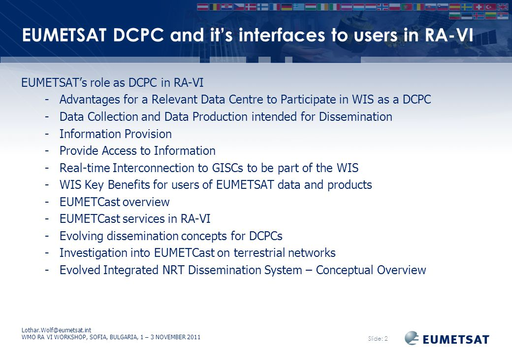 Lothar.Wolf@eumetsat.int WMO RA VI WORKSHOP, SOFIA, BULGARIA, 1 – 3 NOVEMBER 2011 Slide: 2 EUMETSAT DCPC and it's interfaces to users in RA-VI EUMETSAT's role as DCPC in RA-VI -Advantages for a Relevant Data Centre to Participate in WIS as a DCPC -Data Collection and Data Production intended for Dissemination -Information Provision -Provide Access to Information -Real-time Interconnection to GISCs to be part of the WIS -WIS Key Benefits for users of EUMETSAT data and products -EUMETCast overview -EUMETCast services in RA-VI -Evolving dissemination concepts for DCPCs -Investigation into EUMETCast on terrestrial networks -Evolved Integrated NRT Dissemination System – Conceptual Overview