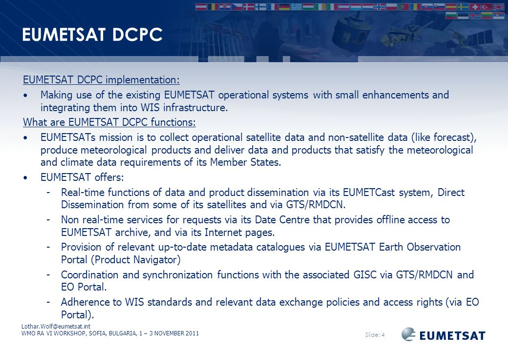 Lothar.Wolf@eumetsat.int WMO RA VI WORKSHOP, SOFIA, BULGARIA, 1 – 3 NOVEMBER 2011 Slide: 4 EUMETSAT DCPC EUMETSAT DCPC implementation: Making use of the existing EUMETSAT operational systems with small enhancements and integrating them into WIS infrastructure.