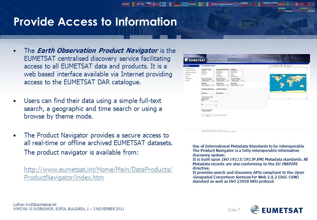 Lothar.Wolf@eumetsat.int WMO RA VI WORKSHOP, SOFIA, BULGARIA, 1 – 3 NOVEMBER 2011 Slide: 7 Provide Access to Information The Earth Observation Product Navigator is the EUMETSAT centralised discovery service facilitating access to all EUMETSAT data and products.