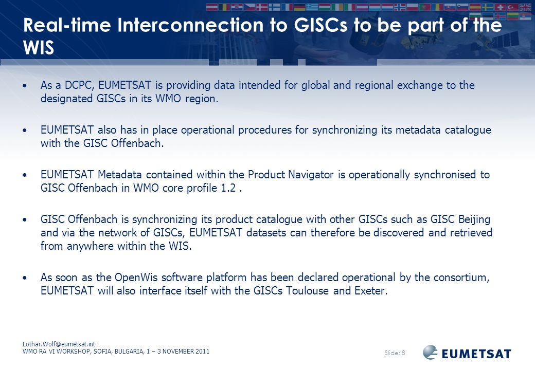 Lothar.Wolf@eumetsat.int WMO RA VI WORKSHOP, SOFIA, BULGARIA, 1 – 3 NOVEMBER 2011 Slide: 8 Real-time Interconnection to GISCs to be part of the WIS As a DCPC, EUMETSAT is providing data intended for global and regional exchange to the designated GISCs in its WMO region.