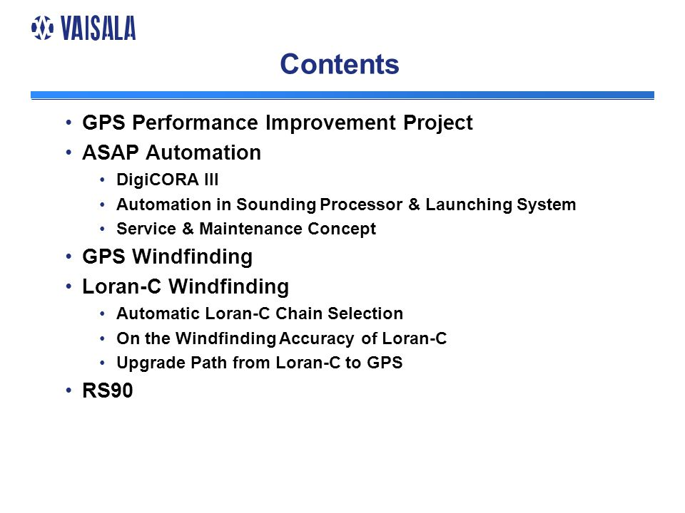 Contents GPS Performance Improvement Project ASAP Automation DigiCORA III Automation in Sounding Processor & Launching System Service & Maintenance Concept GPS Windfinding Loran-C Windfinding Automatic Loran-C Chain Selection On the Windfinding Accuracy of Loran-C Upgrade Path from Loran-C to GPS RS90