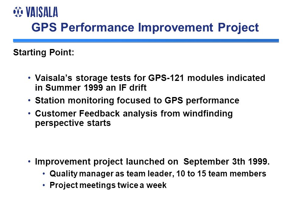 GPS Performance Improvement Project Starting Point: Vaisala's storage tests for GPS-121 modules indicated in Summer 1999 an IF drift Station monitoring focused to GPS performance Customer Feedback analysis from windfinding perspective starts Improvement project launched on September 3th 1999.