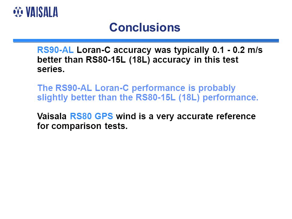 Conclusions RS90-AL Loran-C accuracy was typically 0.1 - 0.2 m/s better than RS80-15L (18L) accuracy in this test series.
