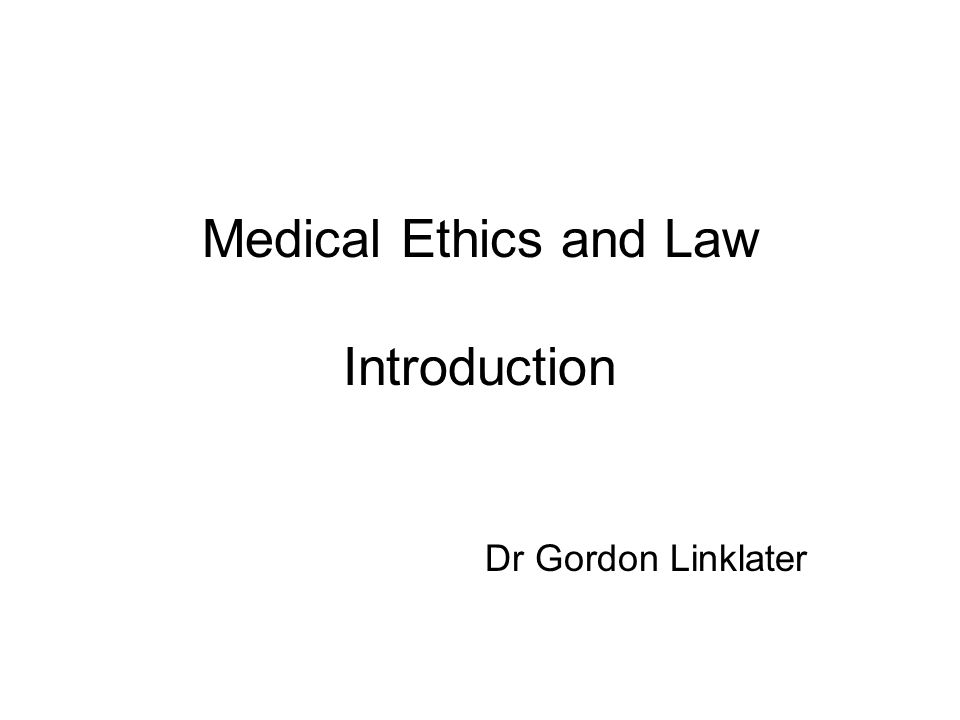 Medical Ethics and Law Introduction Dr Gordon Linklater