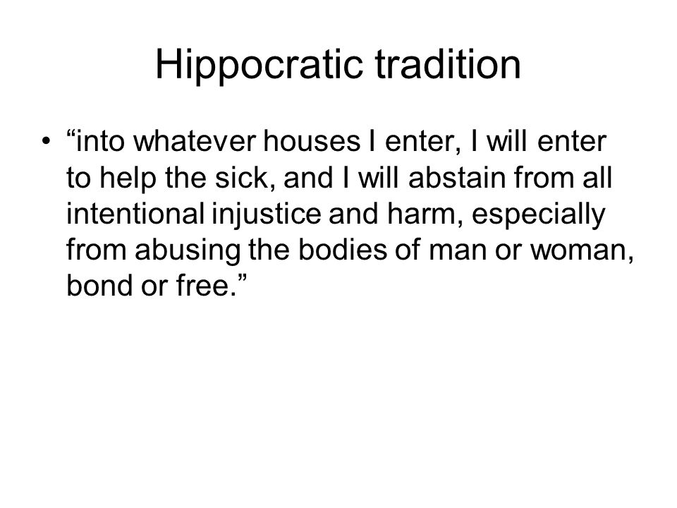 Hippocratic tradition into whatever houses I enter, I will enter to help the sick, and I will abstain from all intentional injustice and harm, especially from abusing the bodies of man or woman, bond or free.