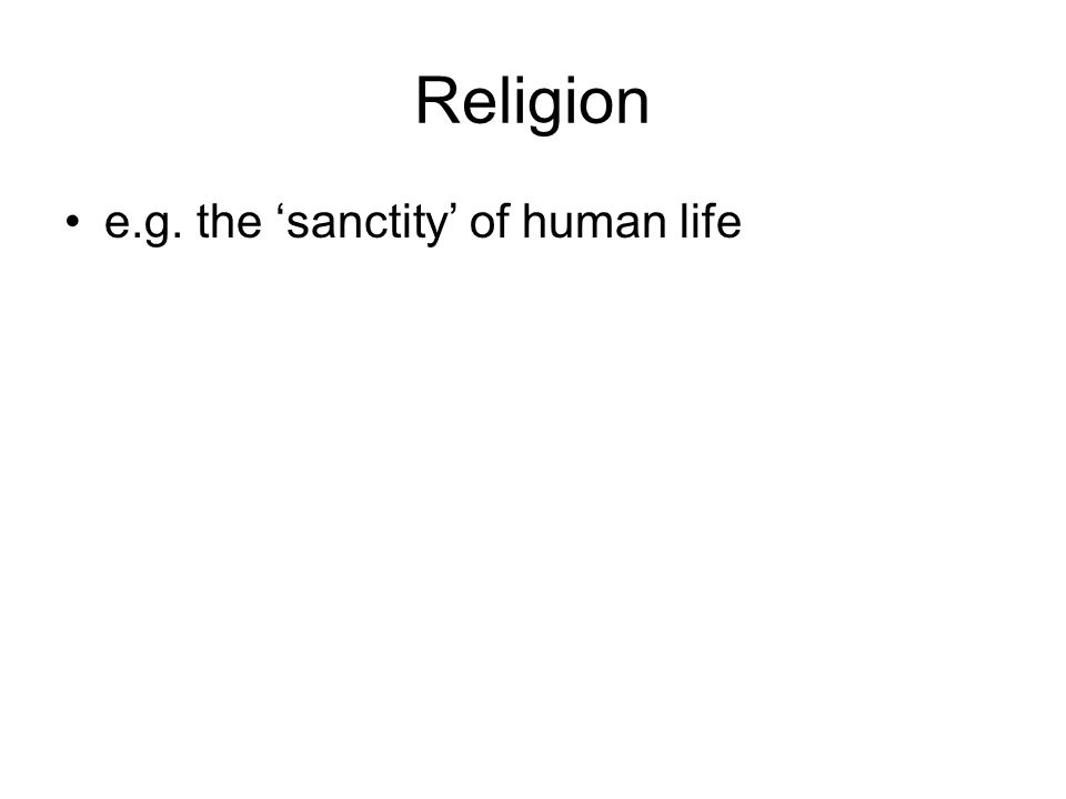 Religion e.g. the 'sanctity' of human life