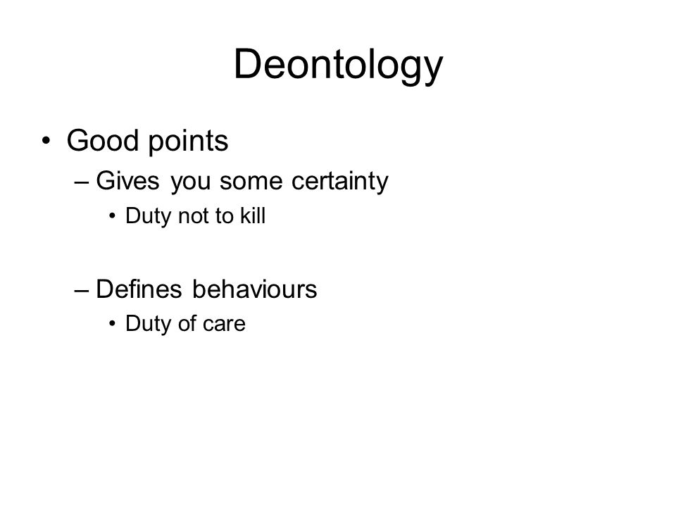 Deontology Good points –Gives you some certainty Duty not to kill –Defines behaviours Duty of care