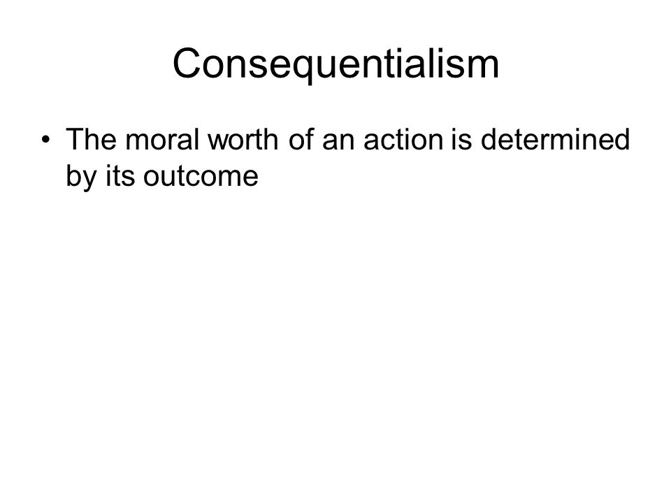 Consequentialism The moral worth of an action is determined by its outcome