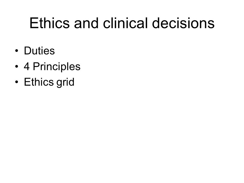 Ethics and clinical decisions Duties 4 Principles Ethics grid