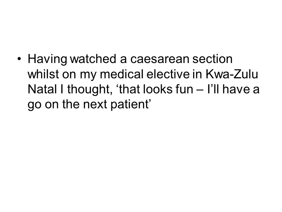 Having watched a caesarean section whilst on my medical elective in Kwa-Zulu Natal I thought, 'that looks fun – I'll have a go on the next patient'