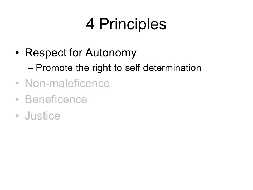 4 Principles Respect for Autonomy –Promote the right to self determination Non-maleficence Beneficence Justice