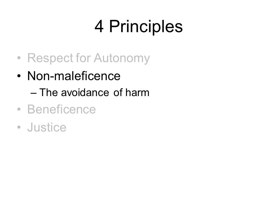 4 Principles Respect for Autonomy Non-maleficence –The avoidance of harm Beneficence Justice