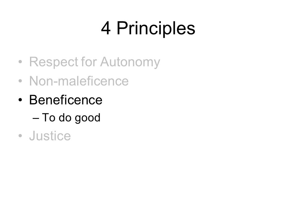 4 Principles Respect for Autonomy Non-maleficence Beneficence –To do good Justice
