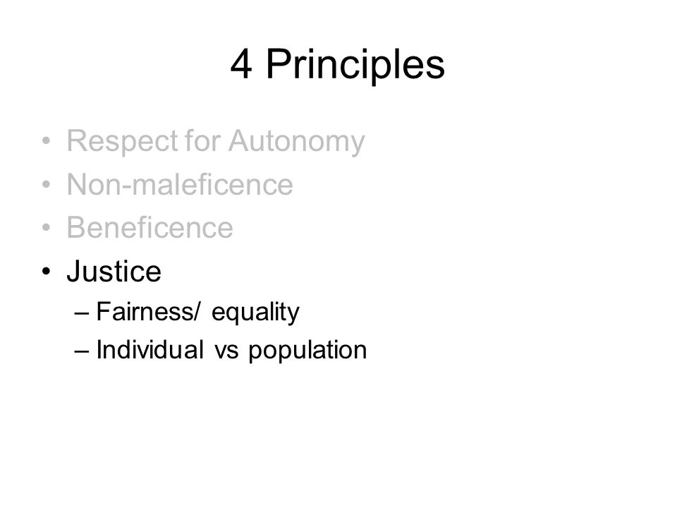 4 Principles Respect for Autonomy Non-maleficence Beneficence Justice –Fairness/ equality –Individual vs population