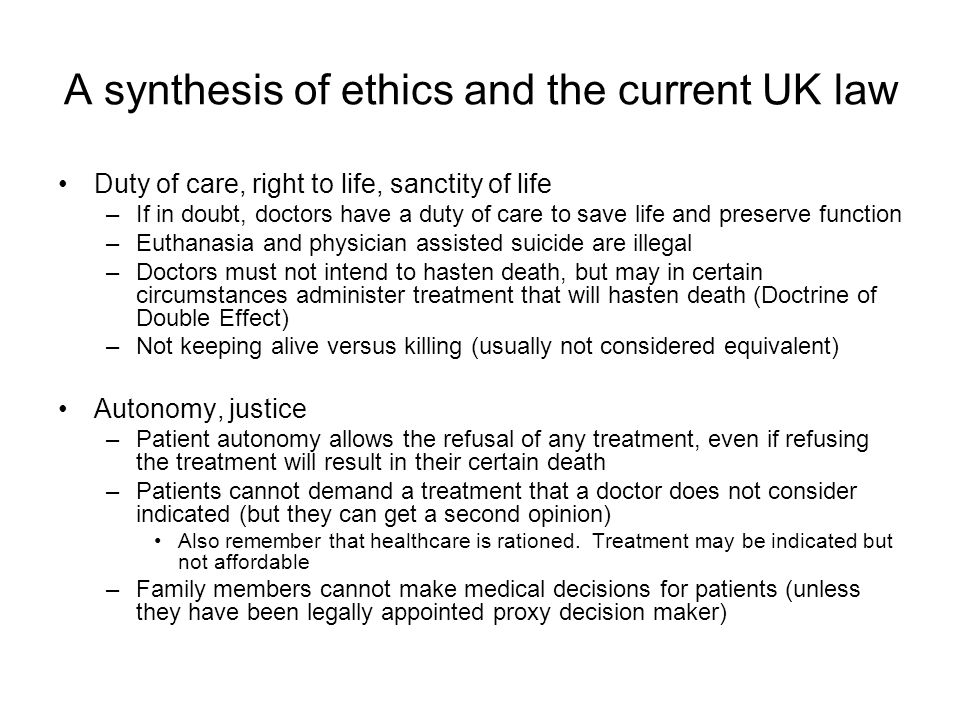 A synthesis of ethics and the current UK law Duty of care, right to life, sanctity of life –If in doubt, doctors have a duty of care to save life and preserve function –Euthanasia and physician assisted suicide are illegal –Doctors must not intend to hasten death, but may in certain circumstances administer treatment that will hasten death (Doctrine of Double Effect) –Not keeping alive versus killing (usually not considered equivalent) Autonomy, justice –Patient autonomy allows the refusal of any treatment, even if refusing the treatment will result in their certain death –Patients cannot demand a treatment that a doctor does not consider indicated (but they can get a second opinion) Also remember that healthcare is rationed.