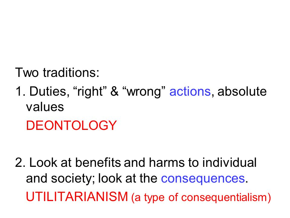 Two traditions: 1. Duties, right & wrong actions, absolute values DEONTOLOGY 2.